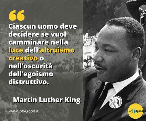 Ciascun uomo deve decidere se vuol camminare nella luce dell'altruismo creativo o nell'oscurità dell'egoismo distruttivo. - Martin Luther King
