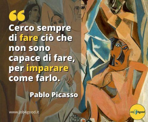 Cerco sempre di fare ciò che non sono capace di fare, per imparare come farlo. ~ Pablo Picasso