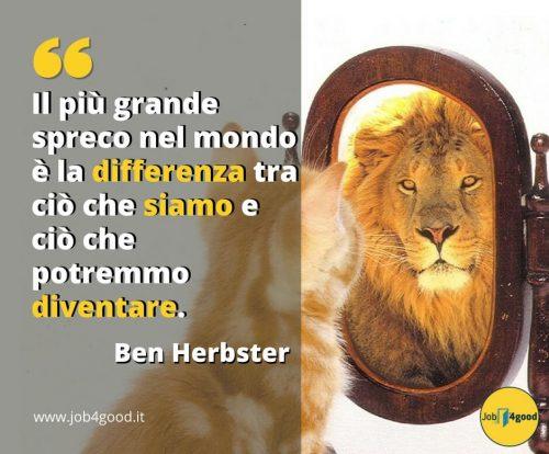 Il più grande spreco nel mondo è la differenza tra ciò che siamo e ciò che potremmo diventare. ~ Ben Herbster