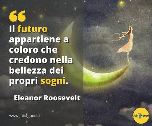 Il futuro appartiene a coloro che credono nella bellezza dei propri sogni. - Eleanor Roosvelt